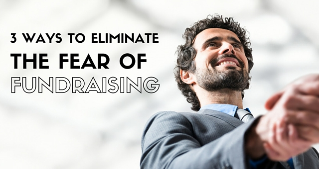 3 Ways to Eliminate the Fear of Fundraising